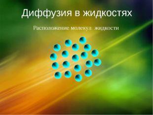 Диффузия в жидкостях Расположение молекул жидкости
