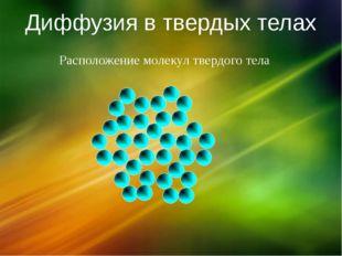 Диффузия в твердых телах Расположение молекул твердого тела