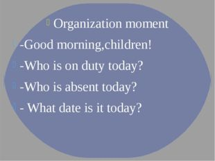 Organization moment -Good morning,children! -Who is on duty today? -Who is ab