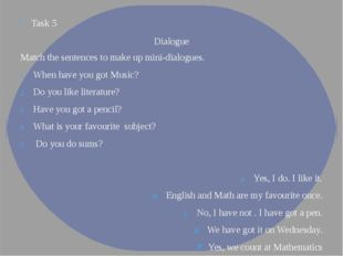 Task 5 Dialogue Match the sentences to make up mini-dialogues. When have you