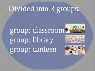 Divided into 3 groups: group: classroom group: library group: canteen