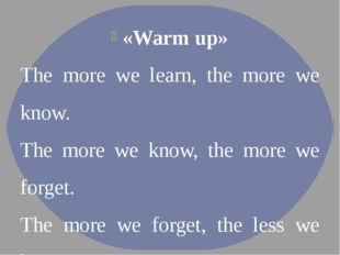 «Warm up» The more we learn, the more we know.  The more we know, the more we