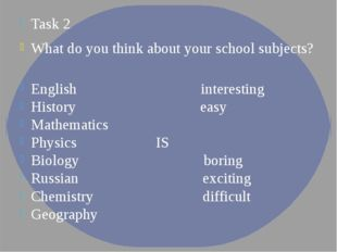 Task 2 What do you think about your school subjects? English interesting Hist