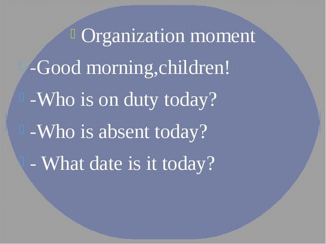 Organization moment -Good morning,children! -Who is on duty today? -Who is ab...