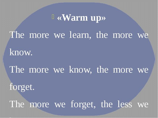 «Warm up» The more we learn, the more we know.  The more we know, the more we...