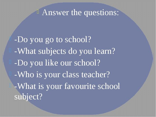 Answer the questions: -Do you go to school? -What subjects do you learn? -Do...