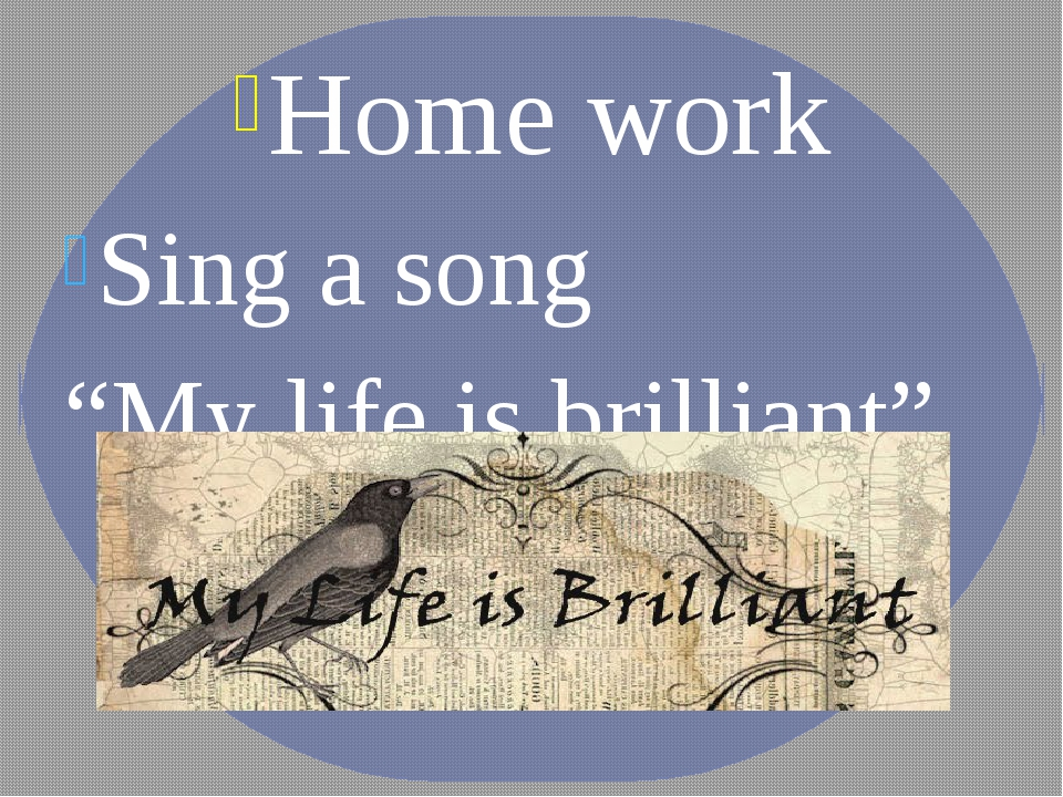 "Home work Sing a song ""My life is brilliant"""