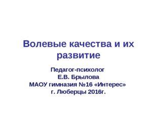 Волевые качества и их развитие Педагог-психолог Е.В. Брылова МАОУ гимназия №1
