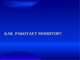 КАК РАБОТАЕТ МОНИТОР?