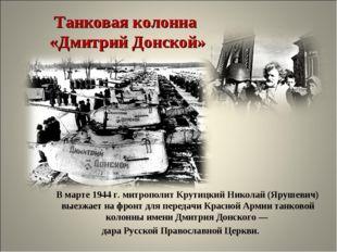 Танковая колонна «Дмитрий Донской» В марте 1944 г. митрополит Крутицкий Никол