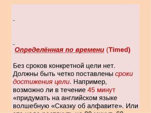 Определённая по времени (Timed) Без сроков конкретной цели нет. Должны быть