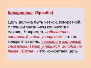 Конкретная (Specific) Цель должна быть четкой, конкретной, с точным указанием