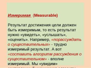 Измеримая (Measurable) Результат достижения цели должен быть измеримым, то е