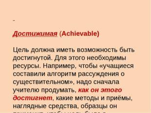 Достижимая (Achievable) Цель должна иметь возможность быть достигнутой. Для
