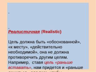 Реалистичная (Realistiс) Цель должна быть «обоснованной», «к месту», «действ