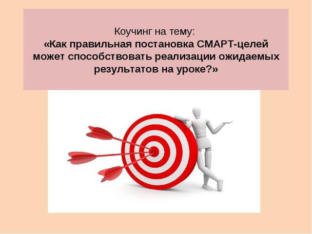 Коучинг на тему: «Как правильная постановка СМАРТ-целей может способствовать...
