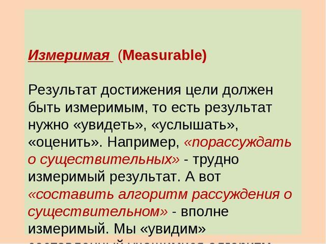 Измеримая (Measurable) Результат достижения цели должен быть измеримым, то е...