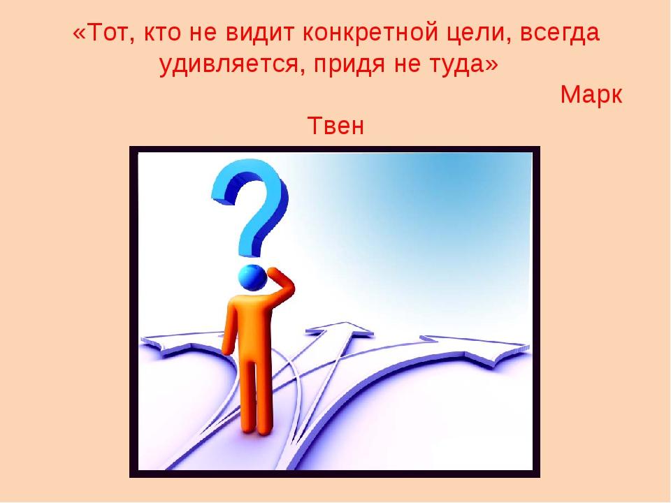 «Тот, кто не видит конкретной цели, всегда удивляется, придя не туда»  Марк...