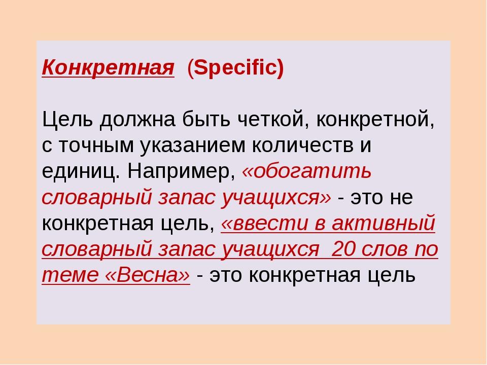 Конкретная (Specific) Цель должна быть четкой, конкретной, с точным указанием...