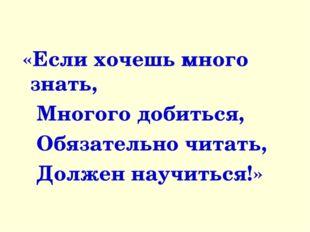 «Если хочешь много знать, Многого добиться, Обязательно читать, Должен научи