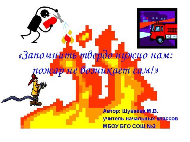 «Запомнить твердо нужно нам: пожар не возникает сам!» Автор: Шуваева М.В. учи...