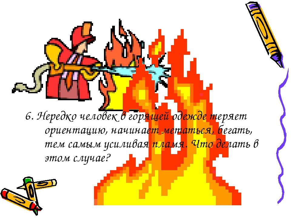 6. Нередко человек в горящей одежде теряет ориентацию, начинает метаться, бег...
