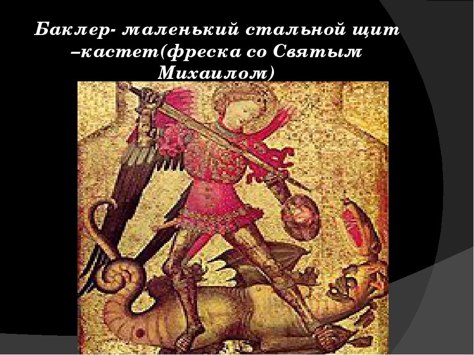 Баклер- маленький стальной щит –кастет(фреска со Святым Михаилом)