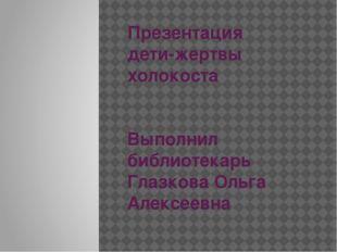Презентация дети-жертвы холокоста Выполнил библиотекарь Глазкова Ольга Алексе