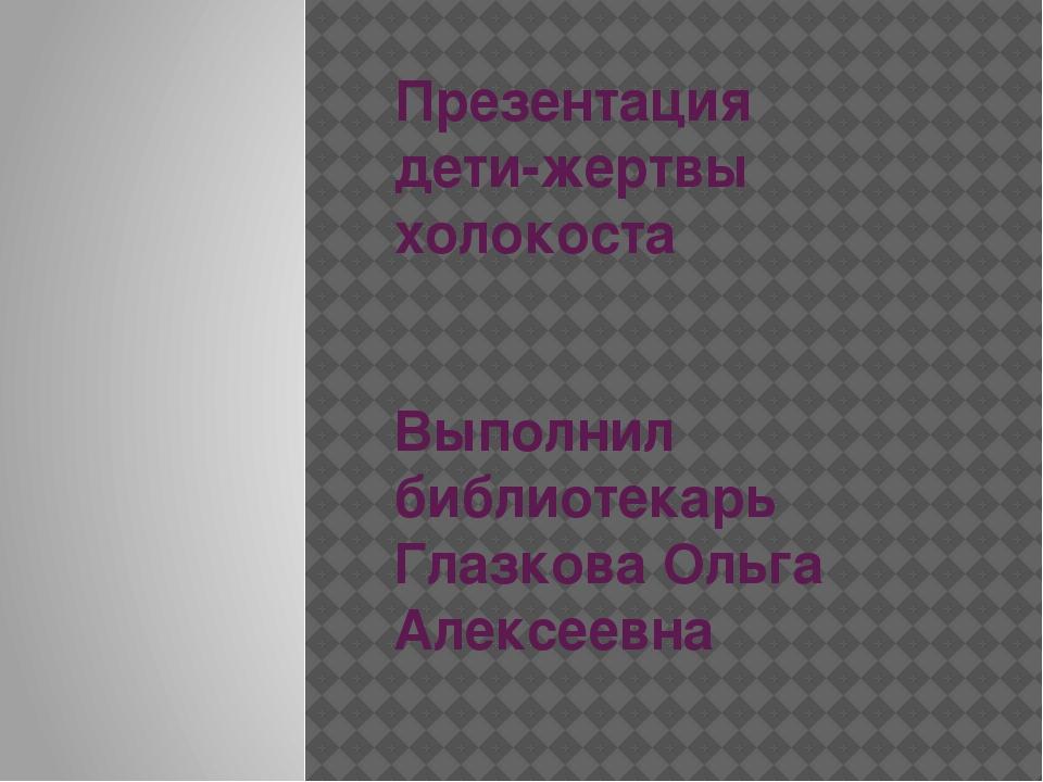 Презентация дети-жертвы холокоста Выполнил библиотекарь Глазкова Ольга Алексе...