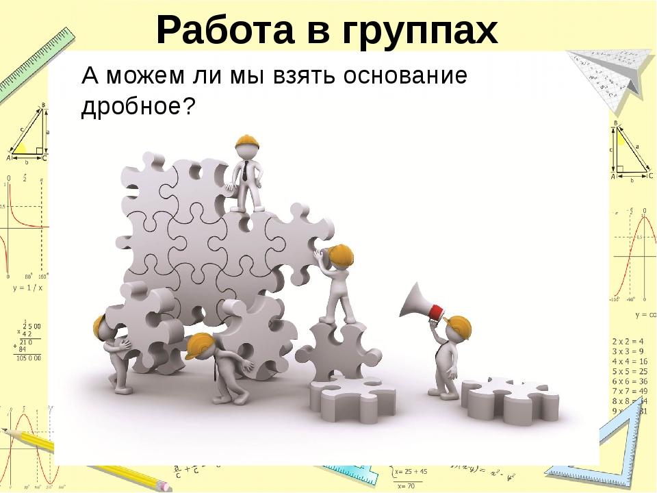 Работа в группах А можем ли мы взять основание дробное?