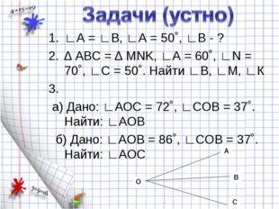 ∟А = ∟В, ∟А = 50˚, ∟В - ? ∆ АВС = ∆ MNK, ∟А = 60˚, ∟N = 70˚, ∟С = 50˚. Найти