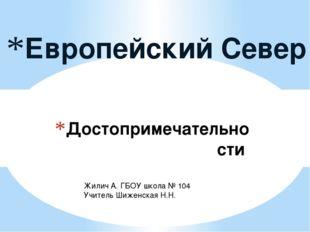 Достопримечательности Европейский Север Жилич А. ГБОУ школа № 104 Учитель Шиж