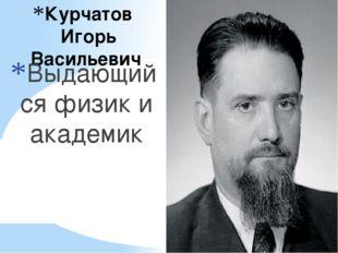 Курчатов Игорь Васильевич Выдающийся физик и академик