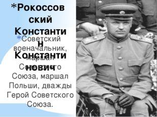 Рокоссовский Константин Константинович Советский военачальник, маршал Советск