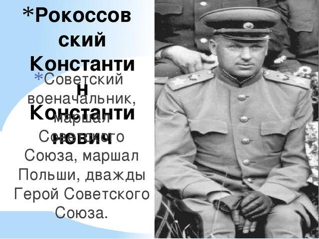 Рокоссовский Константин Константинович Советский военачальник, маршал Советск...