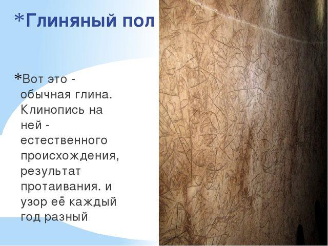 Глиняный пол Вот это - обычная глина. Клинопись на ней - естественного происх...