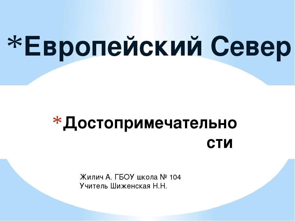 Достопримечательности Европейский Север Жилич А. ГБОУ школа № 104 Учитель Шиж...