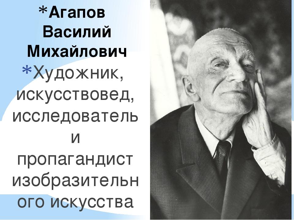 Агапов Василий Михайлович Художник, искусствовед, исследователь и пропагандис...