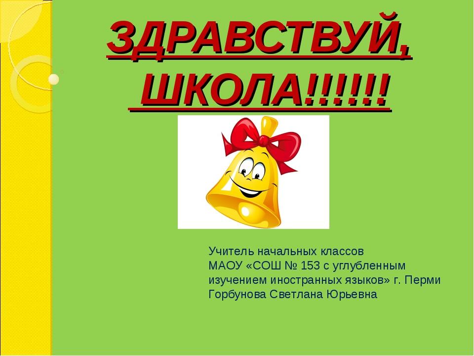 ЗДРАВСТВУЙ, ШКОЛА!!!!!! Учитель начальных классов МАОУ «СОШ № 153 с углубленн...