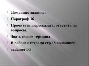 Домашнее задание: Параграф 16 . Прочитать ,пересказать, ответить на вопросы.