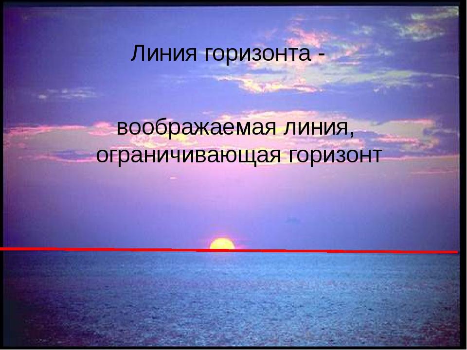 Линия горизонта - воображаемая линия, ограничивающая горизонт