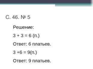 С. 46. № 5 Решение: 3 + 3 = 6 (п.) Ответ: 6 платьев. 3 +6 = 9(п.) Ответ: 9 пл
