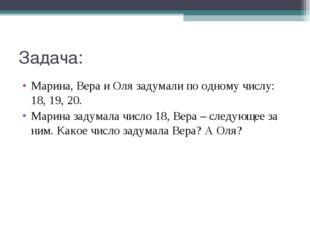 Задача: Марина, Вера и Оля задумали по одному числу: 18, 19, 20. Марина задум
