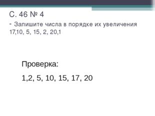 С. 46 № 4 - Запишите числа в порядке их увеличения 17,10, 5, 15, 2, 20,1 Пров