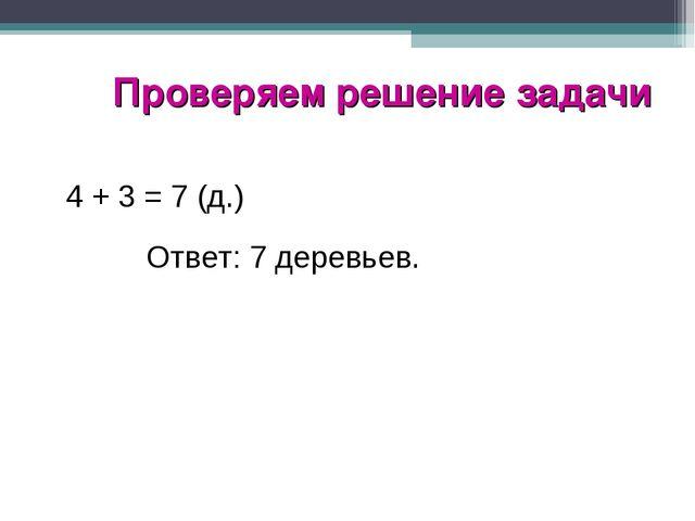 Проверяем решение задачи 4 + 3 = 7 (д.) Ответ: 7 деревьев.