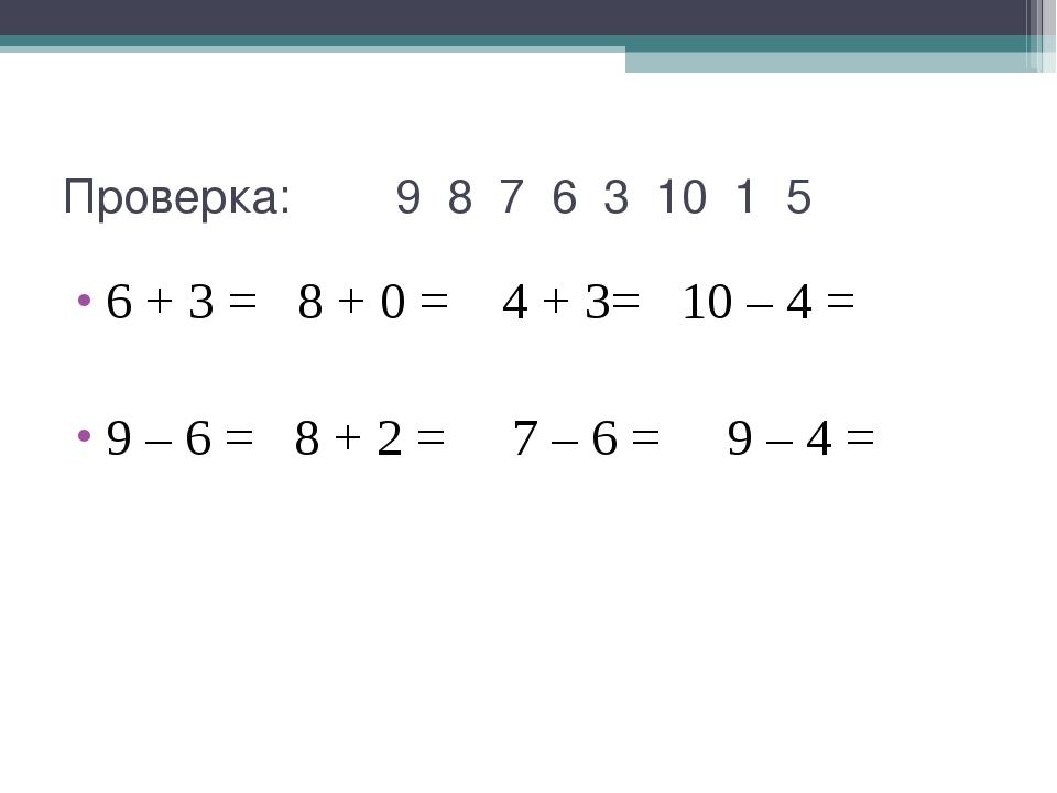 Проверка: 9 8 7 6 3 10 1 5 6 + 3 = 8 + 0 = 4 + 3= 10 – 4 = 9 – 6 = 8 + 2 = 7...