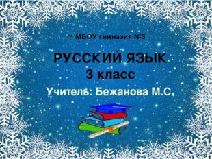 МБОУ гимназия №5 РУССКИЙ ЯЗЫК 3 класс Учитель: Бежанова М.С.