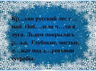Кр…сив русский лес з…мой. Поб…лели п…ля и луга. Льдом покрылась р…ка. Глубоки