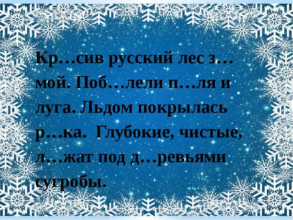 Кр…сив русский лес з…мой. Поб…лели п…ля и луга. Льдом покрылась р…ка. Глубоки...