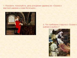 1. Назовите, пожалуйста, день рождения царевны из «Сказки о мертвой царевне и
